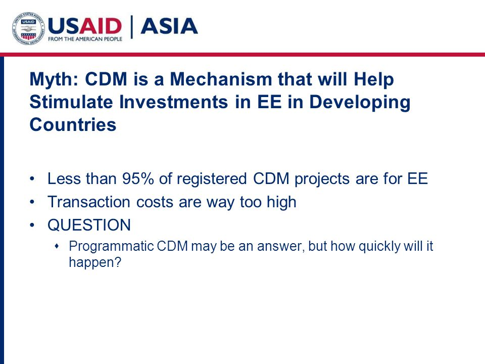 Myth: CDM is a Mechanism that will Help Stimulate Investments in EE in Developing Countries Less than 95% of registered CDM projects are for EE Transaction costs are way too high QUESTION Programmatic CDM may be an answer, but how quickly will it happen