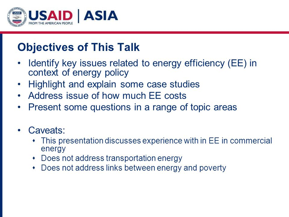 Objectives of This Talk Identify key issues related to energy efficiency (EE) in context of energy policy Highlight and explain some case studies Address issue of how much EE costs Present some questions in a range of topic areas Caveats: This presentation discusses experience with in EE in commercial energy Does not address transportation energy Does not address links between energy and poverty