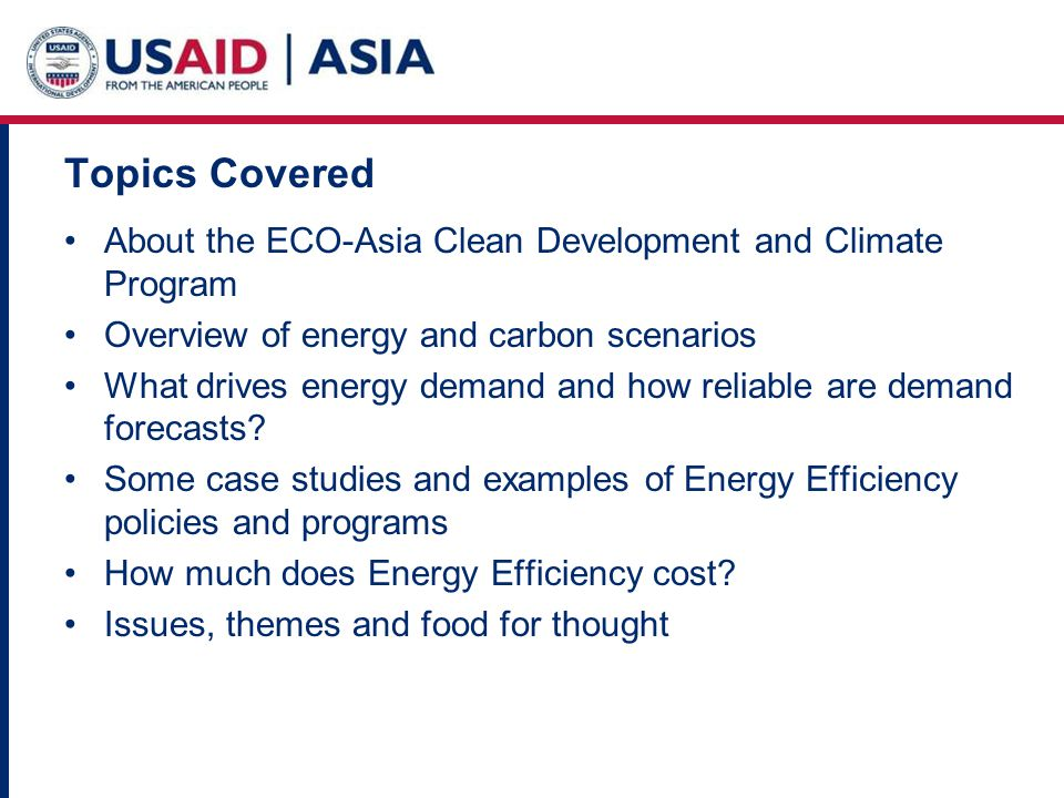 Topics Covered About the ECO-Asia Clean Development and Climate Program Overview of energy and carbon scenarios What drives energy demand and how reliable are demand forecasts.
