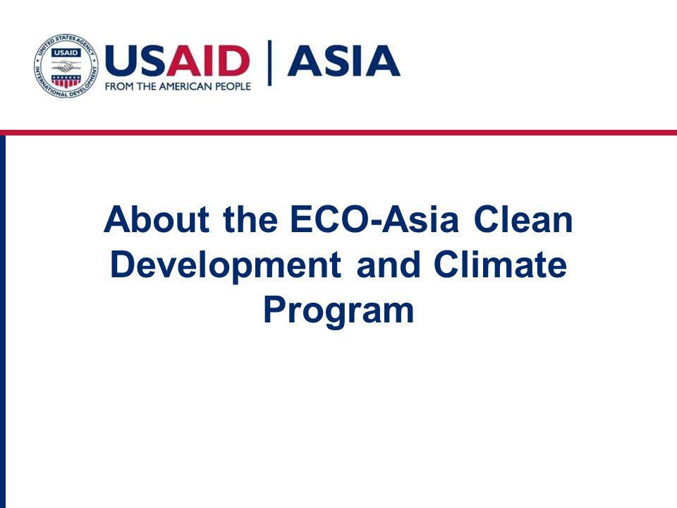 9 ECO-Asia Clean Development and Climate Program Geographic Coverage China India Indonesia Philippines Thailand Vietnam These 6 countries account for 96% of the GDP of Asias developing countries