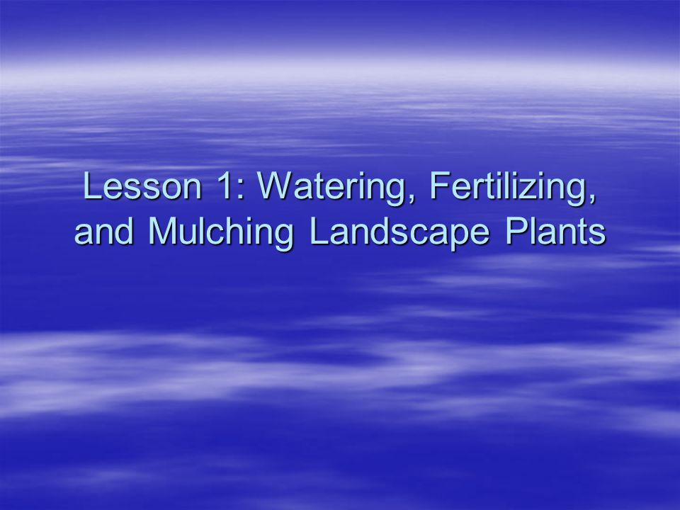 Lesson 1: Watering, Fertilizing, and Mulching Landscape Plants