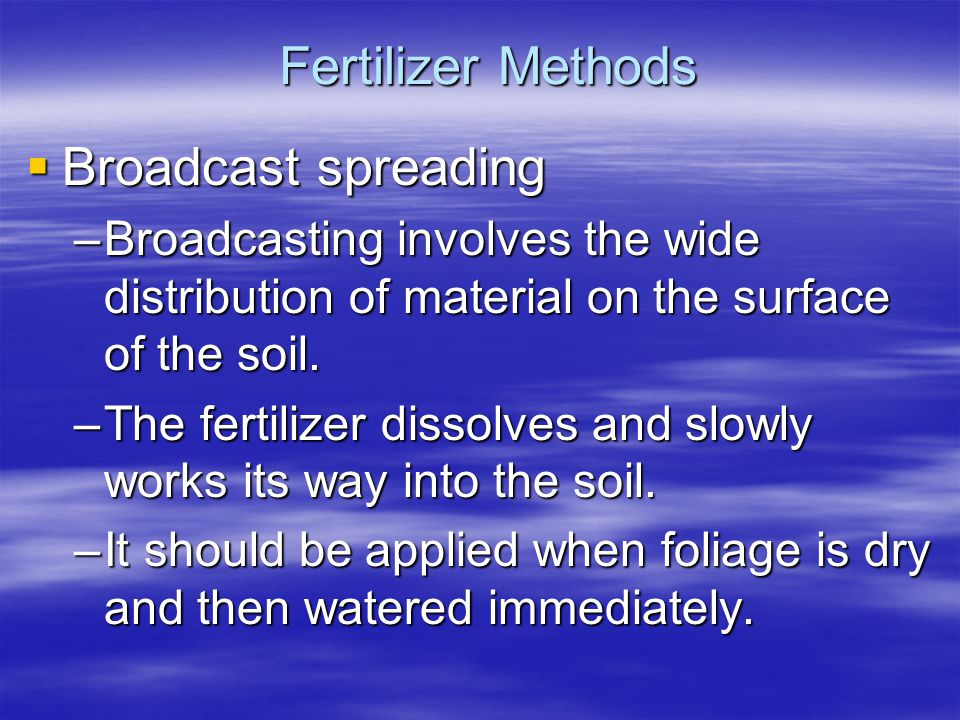 Fertilizer Methods Broadcast spreading Broadcast spreading –Broadcasting involves the wide distribution of material on the surface of the soil. –The f