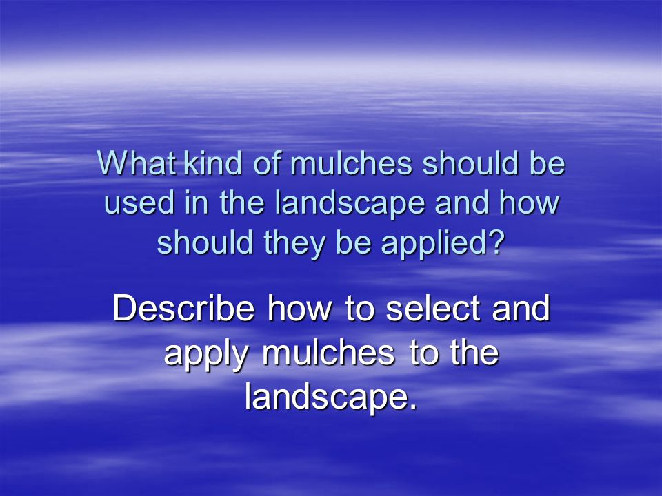 What kind of mulches should be used in the landscape and how should they be applied? Describe how to select and apply mulches to the landscape.