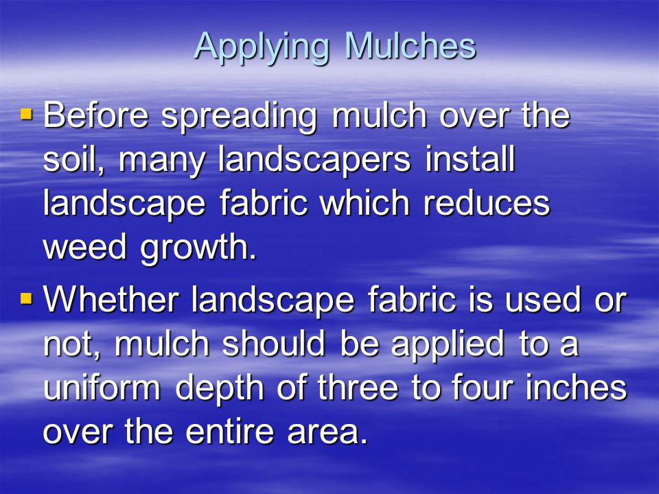 Applying Mulches Before spreading mulch over the soil, many landscapers install landscape fabric which reduces weed growth. Before spreading mulch ove