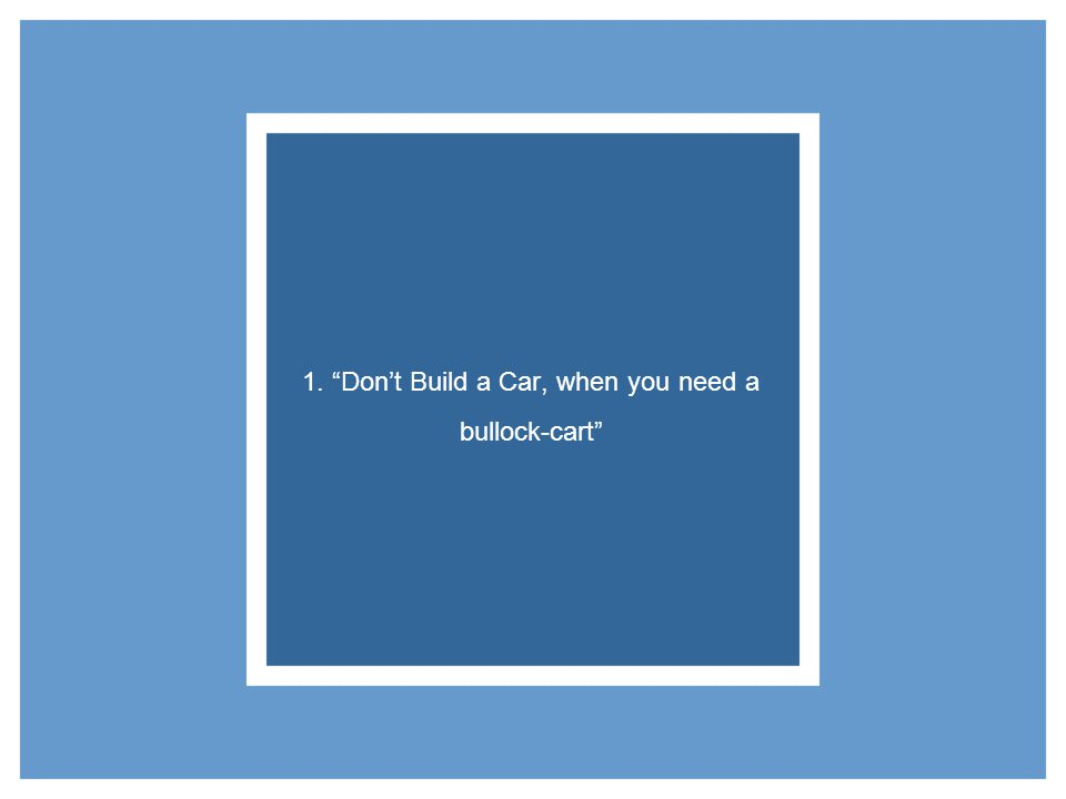 1. Dont Build a Car, when you need a bullock-cart