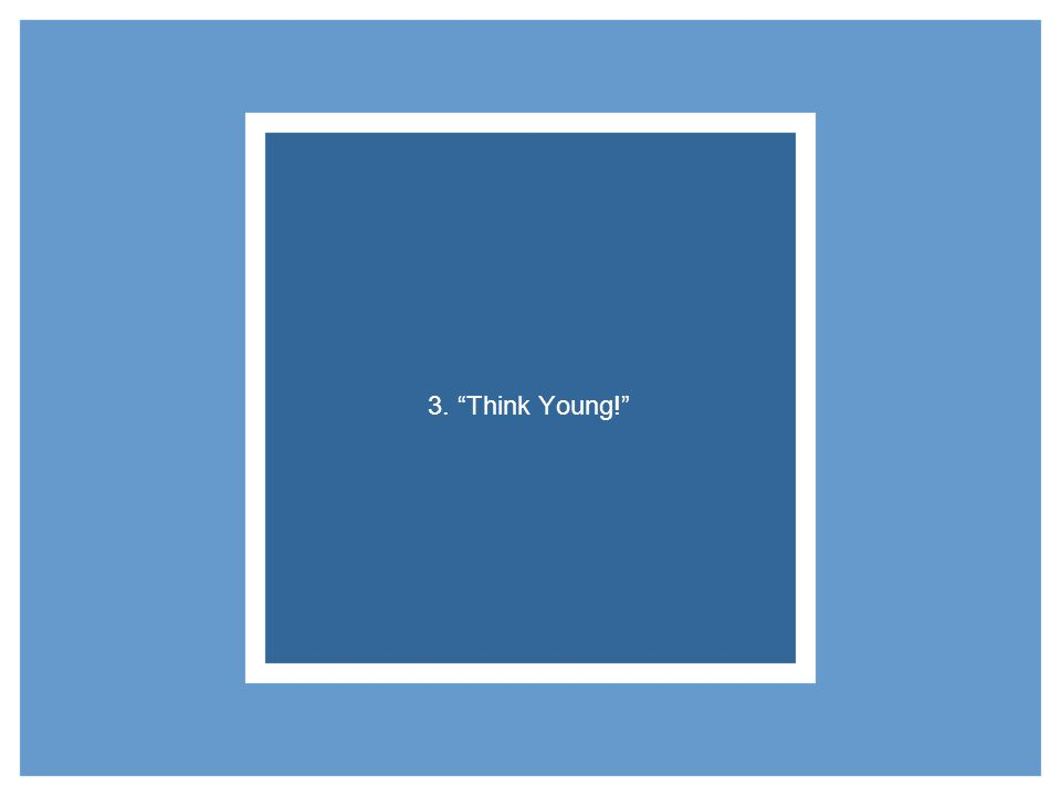 3. Think Young!