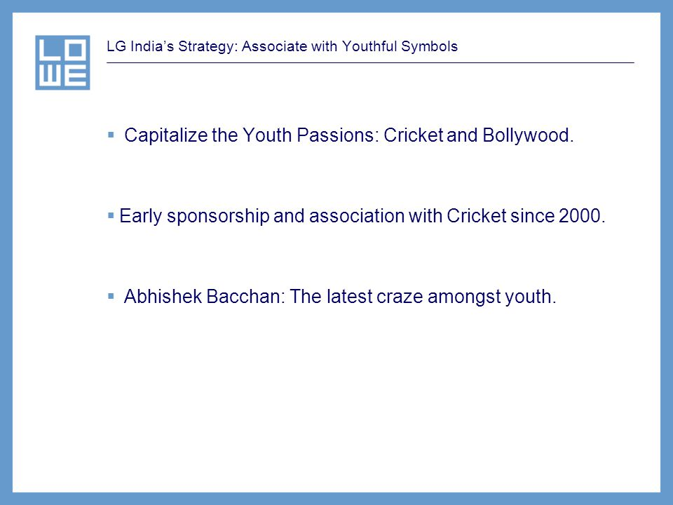 LG Indias Strategy: Associate with Youthful Symbols Capitalize the Youth Passions: Cricket and Bollywood. Early sponsorship and association with Crick