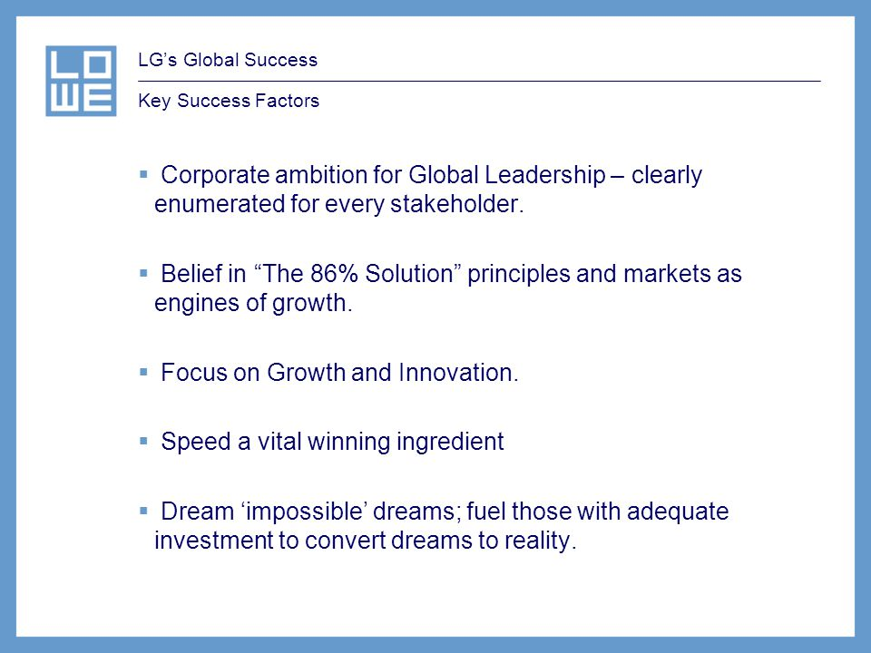 LGs Global Success Key Success Factors Corporate ambition for Global Leadership – clearly enumerated for every stakeholder. Belief in The 86% Solution
