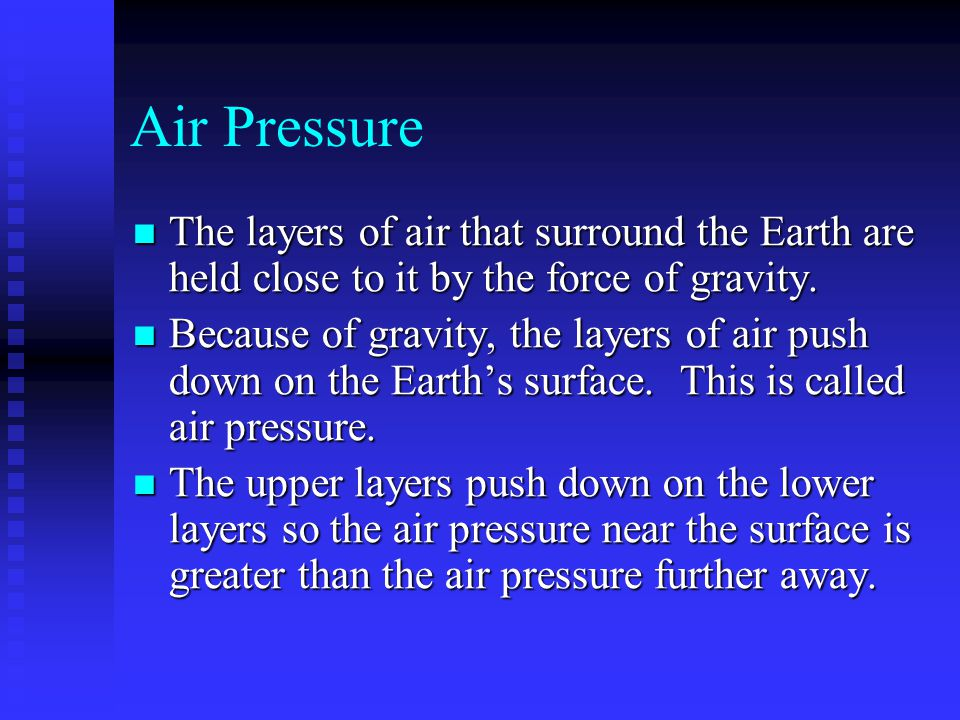 Air Pressure The layers of air that surround the Earth are held close to it by the force of gravity. The layers of air that surround the Earth are hel