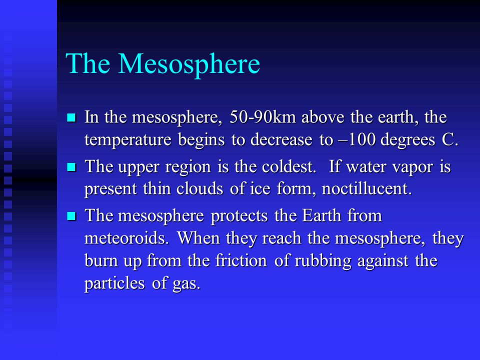 The Mesosphere In the mesosphere, 50-90km above the earth, the temperature begins to decrease to –100 degrees C. In the mesosphere, 50-90km above the