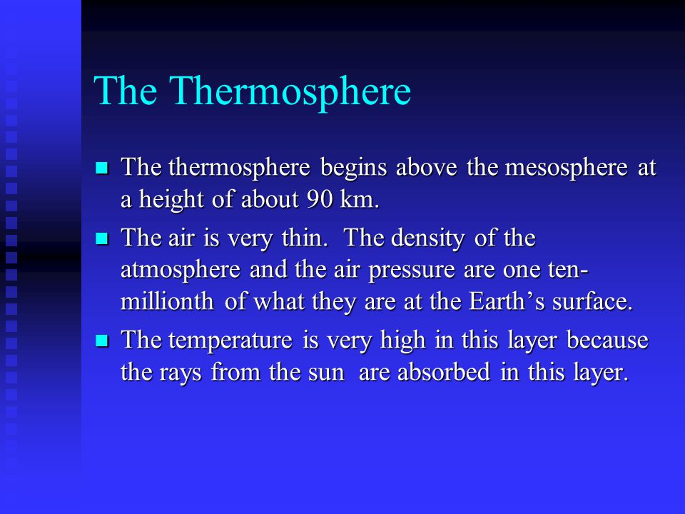 The Thermosphere The thermosphere begins above the mesosphere at a height of about 90 km. The thermosphere begins above the mesosphere at a height of