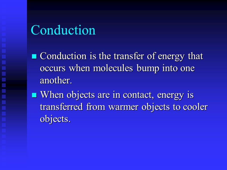 Conduction Conduction is the transfer of energy that occurs when molecules bump into one another. Conduction is the transfer of energy that occurs whe