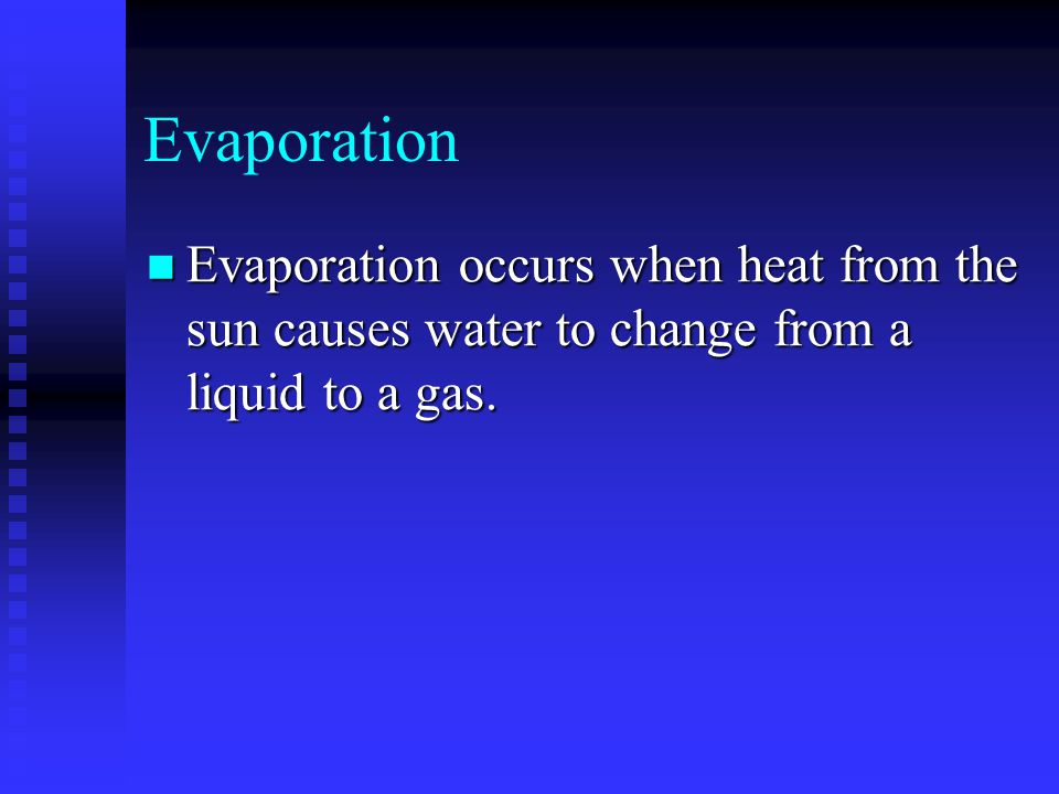 Evaporation Evaporation occurs when heat from the sun causes water to change from a liquid to a gas. Evaporation occurs when heat from the sun causes