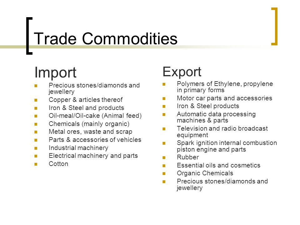 Trade Commodities Import Precious stones/diamonds and jewellery Copper & articles thereof Iron & Steel and products Oil-meal/Oil-cake (Animal feed) Ch