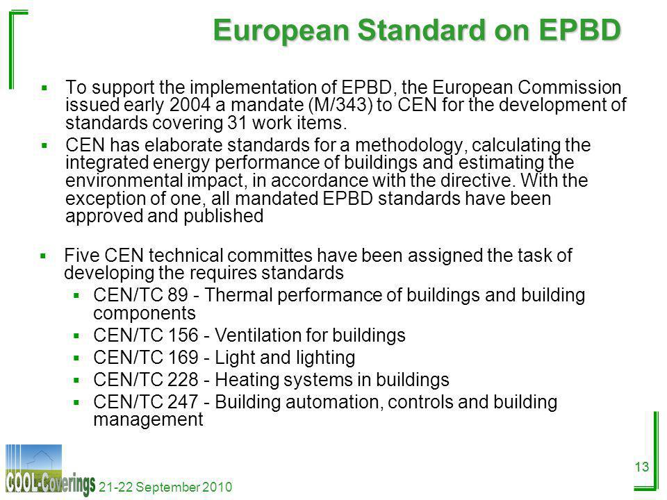 21-22 September 2010 13 European Standard on EPBD To support the implementation of EPBD, the European Commission issued early 2004 a mandate (M/343) to CEN for the development of standards covering 31 work items.