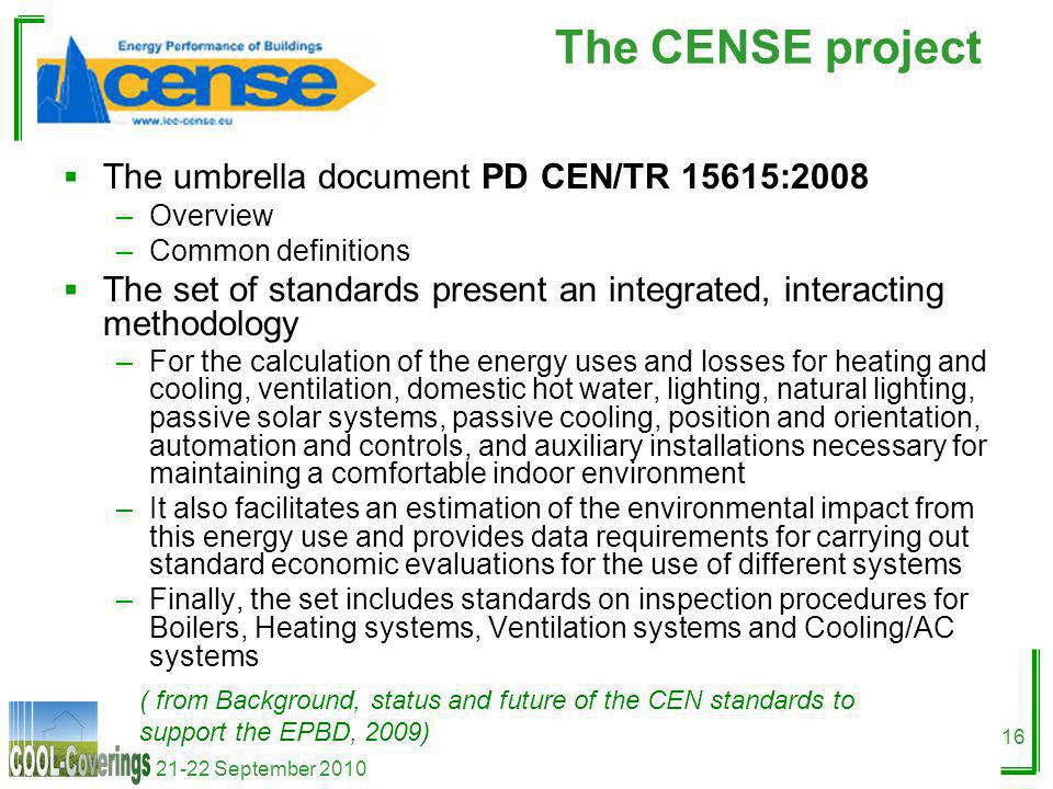 21-22 September 2010 16 The CENSE project The umbrella document PD CEN/TR 15615:2008 –Overview –Common definitions The set of standards present an integrated, interacting methodology –For the calculation of the energy uses and losses for heating and cooling, ventilation, domestic hot water, lighting, natural lighting, passive solar systems, passive cooling, position and orientation, automation and controls, and auxiliary installations necessary for maintaining a comfortable indoor environment –It also facilitates an estimation of the environmental impact from this energy use and provides data requirements for carrying out standard economic evaluations for the use of different systems –Finally, the set includes standards on inspection procedures for Boilers, Heating systems, Ventilation systems and Cooling/AC systems ( from Background, status and future of the CEN standards to support the EPBD, 2009)