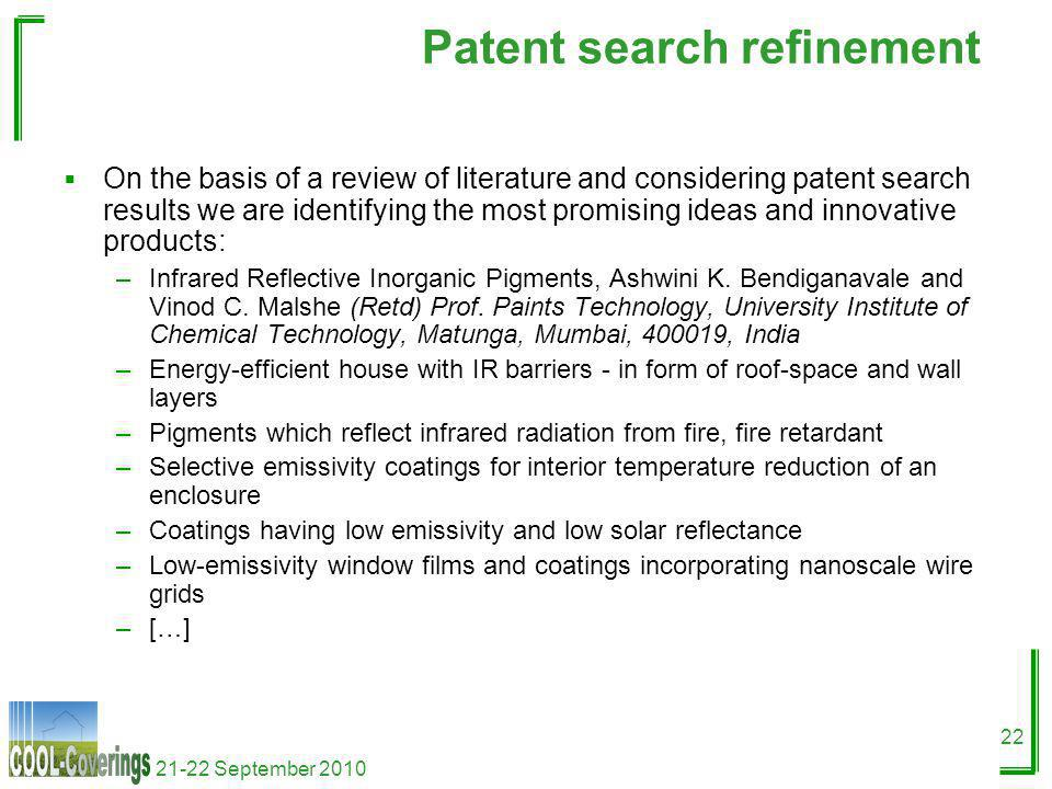21-22 September 2010 22 Patent search refinement On the basis of a review of literature and considering patent search results we are identifying the most promising ideas and innovative products: –Infrared Reflective Inorganic Pigments, Ashwini K.