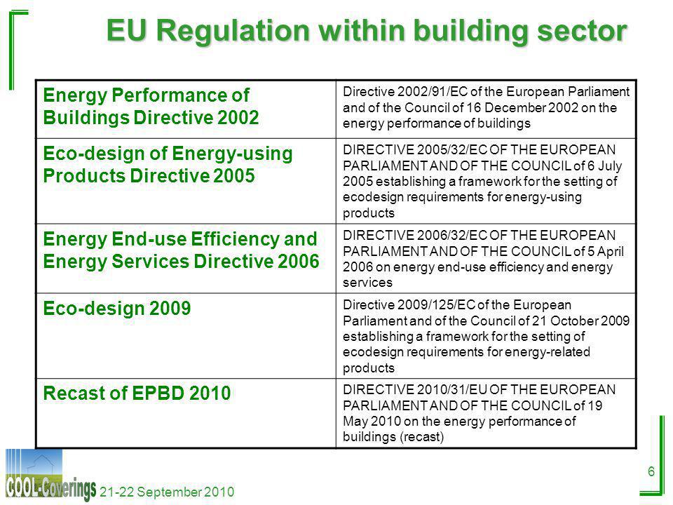 21-22 September 2010 6 EU Regulation within building sector Energy Performance of Buildings Directive 2002 Directive 2002/91/EC of the European Parliament and of the Council of 16 December 2002 on the energy performance of buildings Eco-design of Energy-using Products Directive 2005 DIRECTIVE 2005/32/EC OF THE EUROPEAN PARLIAMENT AND OF THE COUNCIL of 6 July 2005 establishing a framework for the setting of ecodesign requirements for energy-using products Energy End-use Efficiency and Energy Services Directive 2006 DIRECTIVE 2006/32/EC OF THE EUROPEAN PARLIAMENT AND OF THE COUNCIL of 5 April 2006 on energy end-use efficiency and energy services Eco-design 2009 Directive 2009/125/EC of the European Parliament and of the Council of 21 October 2009 establishing a framework for the setting of ecodesign requirements for energy-related products Recast of EPBD 2010 DIRECTIVE 2010/31/EU OF THE EUROPEAN PARLIAMENT AND OF THE COUNCIL of 19 May 2010 on the energy performance of buildings (recast)