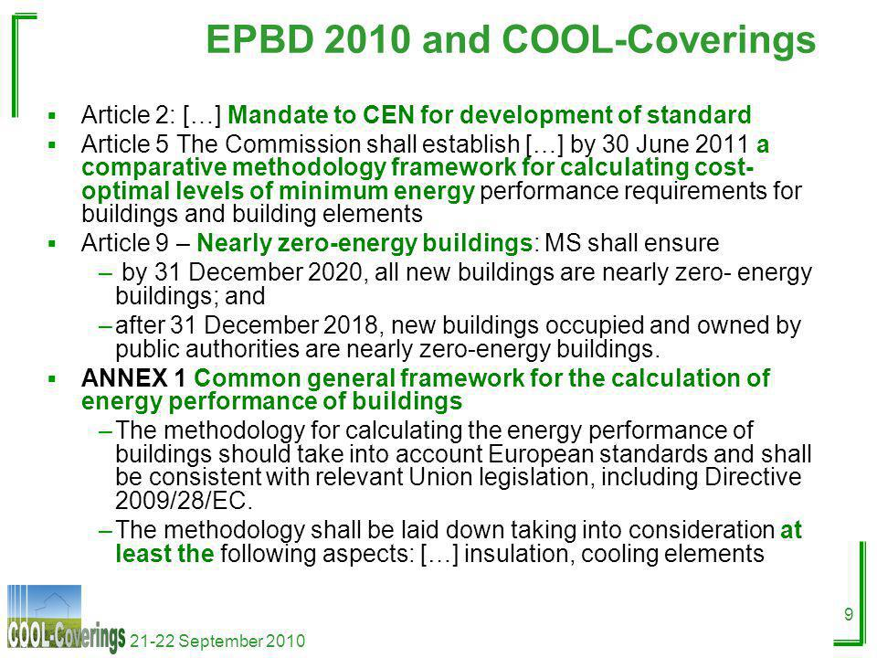 21-22 September 2010 9 EPBD 2010 and COOL-Coverings Article 2: […] Mandate to CEN for development of standard Article 5 The Commission shall establish […] by 30 June 2011 a comparative methodology framework for calculating cost- optimal levels of minimum energy performance requirements for buildings and building elements Article 9 – Nearly zero-energy buildings: MS shall ensure – by 31 December 2020, all new buildings are nearly zero- energy buildings; and –after 31 December 2018, new buildings occupied and owned by public authorities are nearly zero-energy buildings.