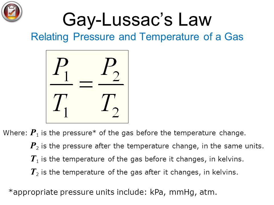 Gay-Lussacs Law Relating Pressure and Temperature of a Gas Where: P 1 is the pressure* of the gas before the temperature change. P 2 is the pressure a