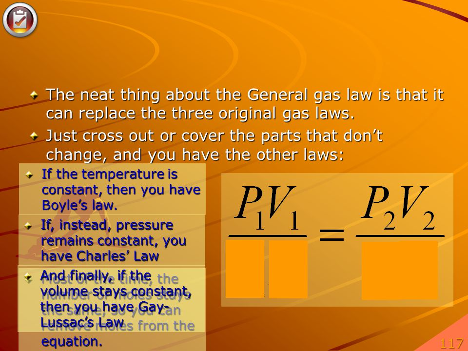 The neat thing about the General gas law is that it can replace the three original gas laws. Just cross out or cover the parts that dont change, and y