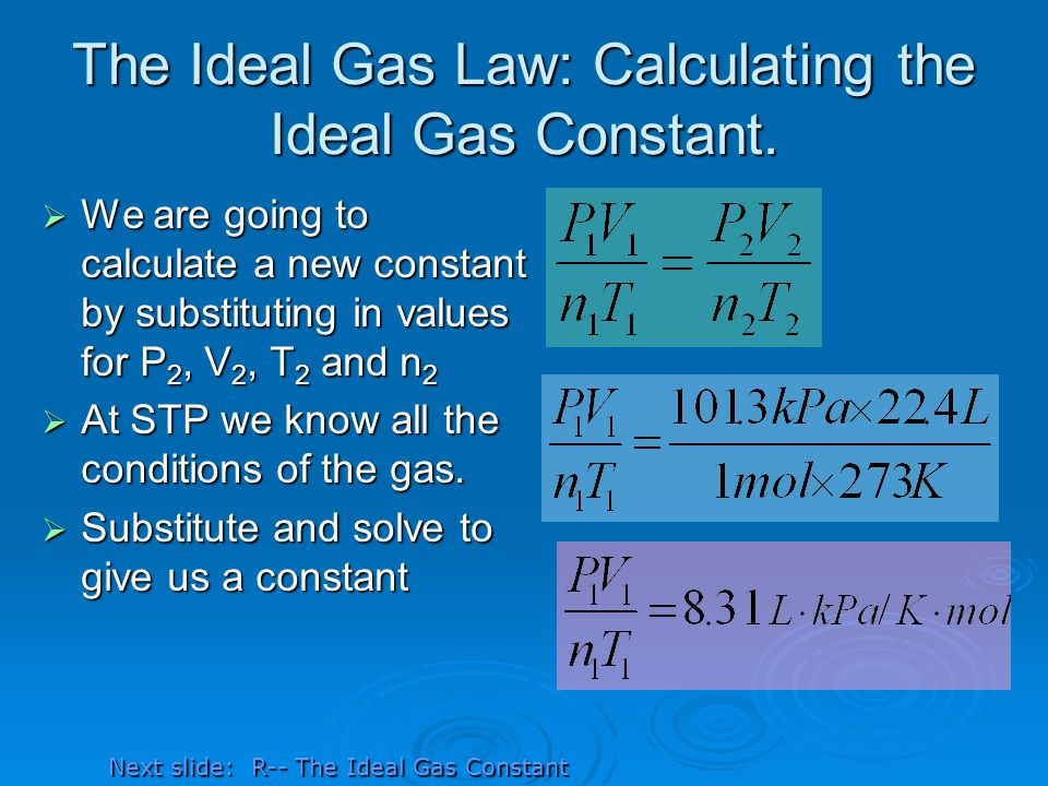 The Ideal Gas Law: Calculating the Ideal Gas Constant. We are going to calculate a new constant by substituting in values for P 2, V 2, T 2 and n 2 We