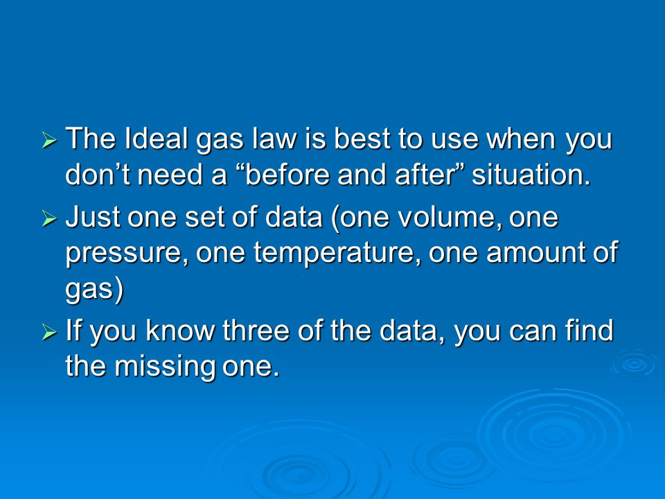 The Ideal gas law is best to use when you dont need a before and after situation. The Ideal gas law is best to use when you dont need a before and aft