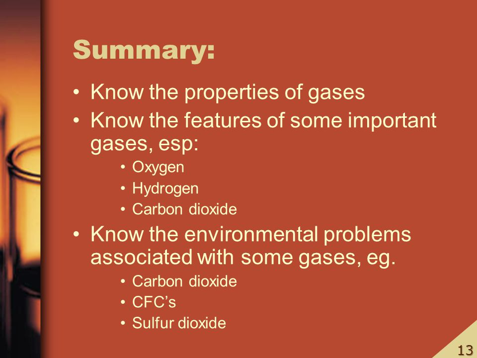 Summary: Know the properties of gases Know the features of some important gases, esp: Oxygen Hydrogen Carbon dioxide Know the environmental problems a