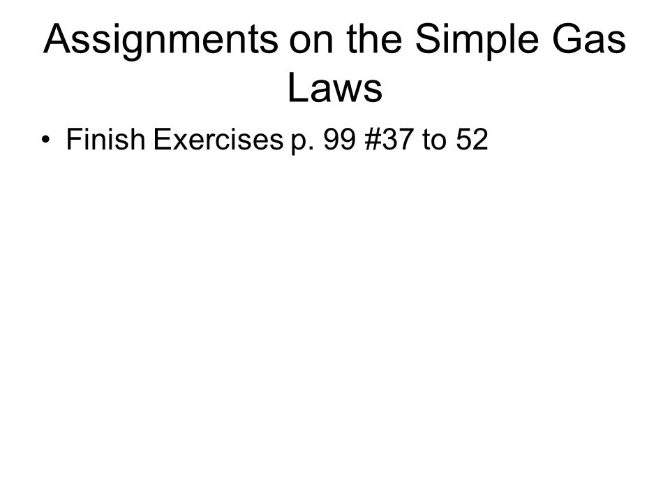 Assignments on the Simple Gas Laws Finish Exercises p. 99 #37 to 52