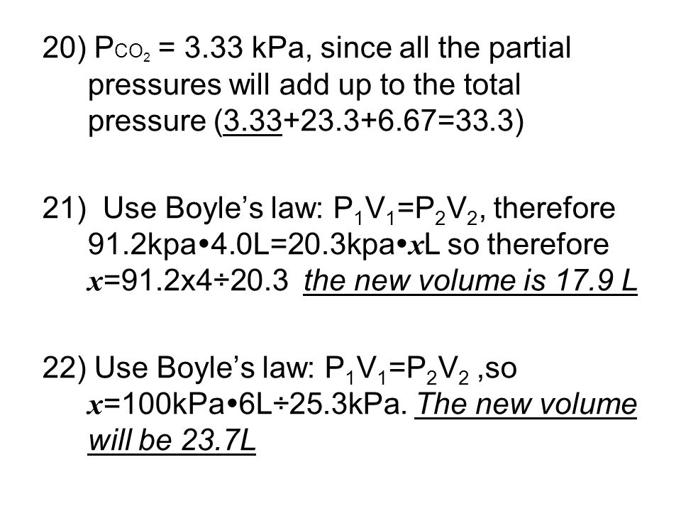 20) P CO 2 = 3.33 kPa, since all the partial pressures will add up to the total pressure (3.33+23.3+6.67=33.3) 21) Use Boyles law: P 1 V 1 =P 2 V 2, t