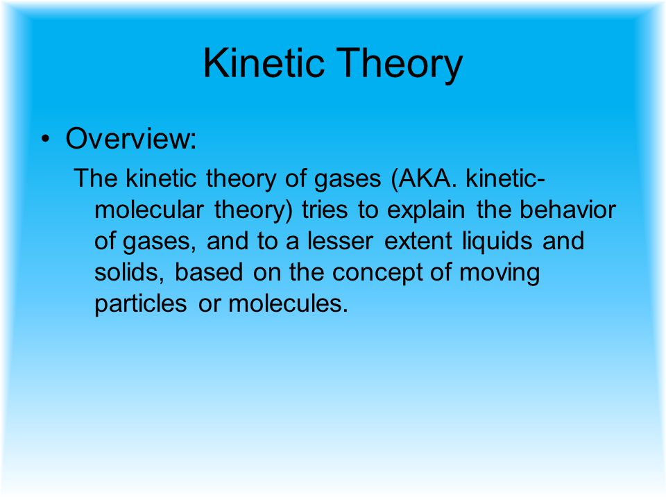 Kinetic Theory Overview: The kinetic theory of gases (AKA. kinetic- molecular theory) tries to explain the behavior of gases, and to a lesser extent l