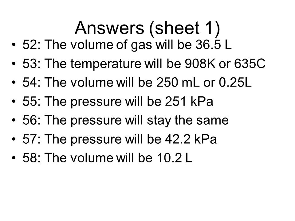 Answers (sheet 1) 52: The volume of gas will be 36.5 L 53: The temperature will be 908K or 635C 54: The volume will be 250 mL or 0.25L 55: The pressur
