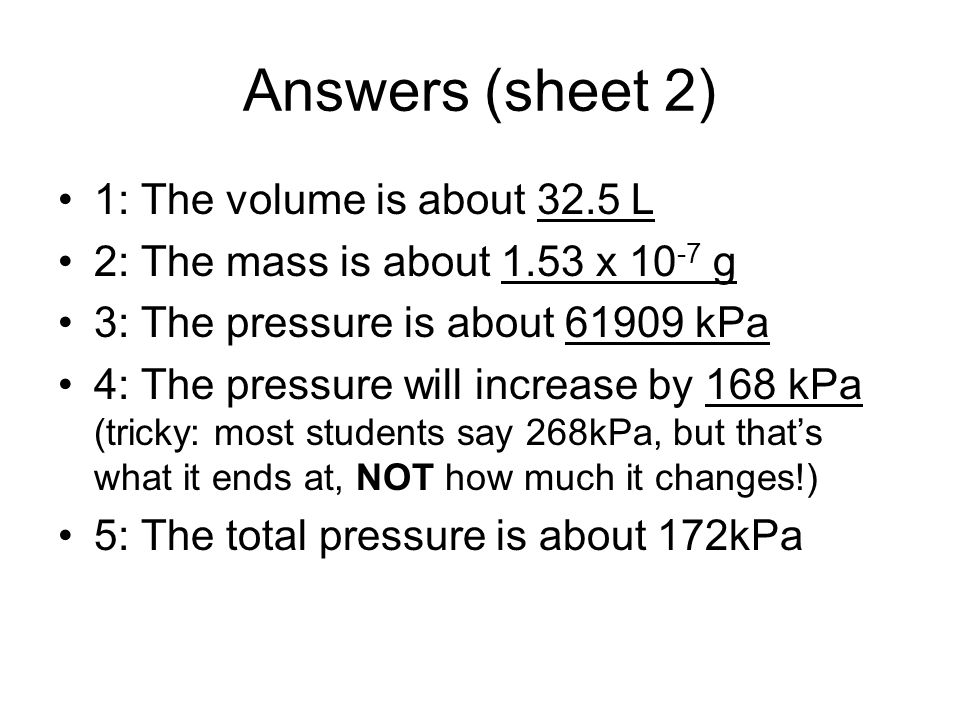 Answers (sheet 2) 1: The volume is about 32.5 L 2: The mass is about 1.53 x 10 -7 g 3: The pressure is about 61909 kPa 4: The pressure will increase b
