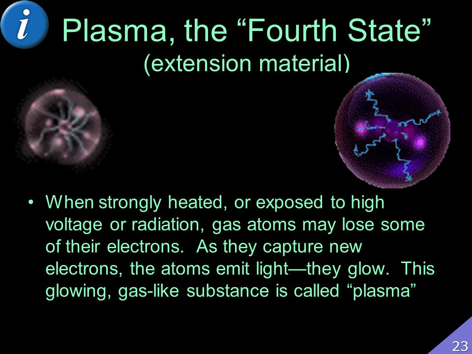 Plasma, the Fourth State (extension material) When strongly heated, or exposed to high voltage or radiation, gas atoms may lose some of their electron