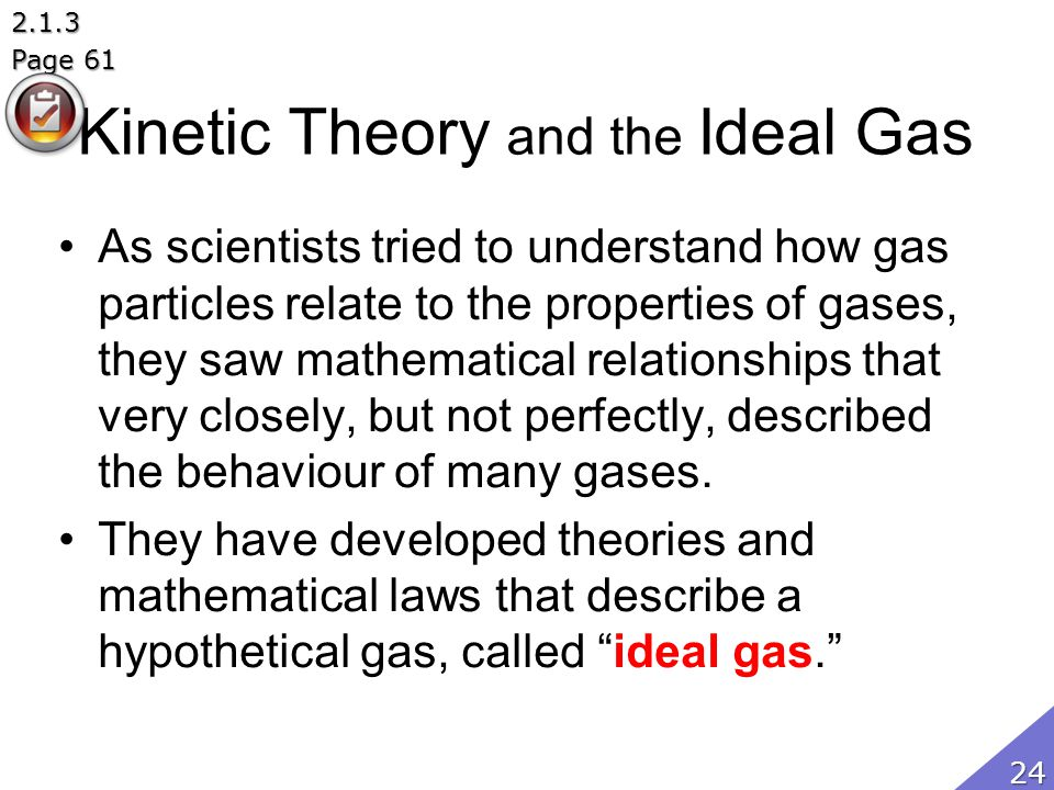 Kinetic Theory and the Ideal Gas As scientists tried to understand how gas particles relate to the properties of gases, they saw mathematical relation