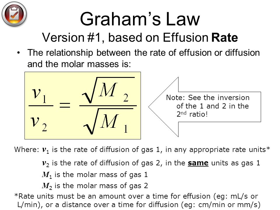 Grahams Law Version #1, based on Effusion Rate The relationship between the rate of effusion or diffusion and the molar masses is: Where: v 1 is the r