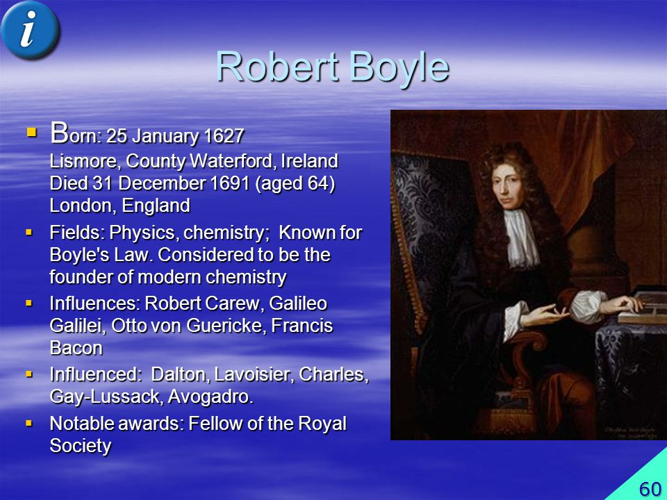 Robert Boyle B orn: 25 January 1627 Lismore, County Waterford, Ireland Died 31 December 1691 (aged 64) London, England B orn: 25 January 1627 Lismore,