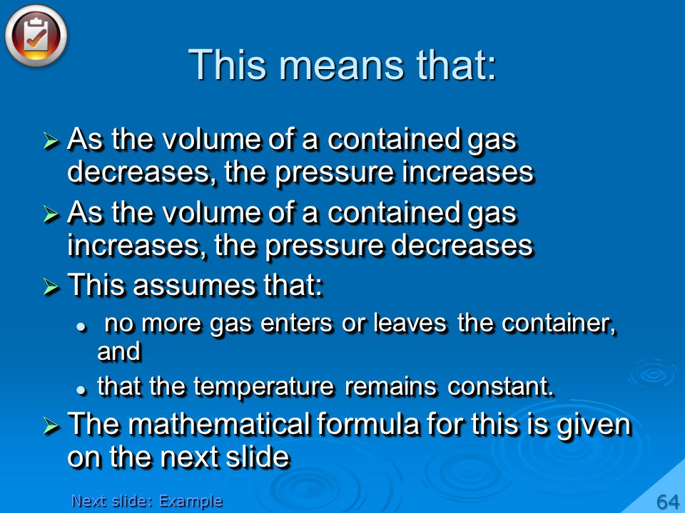 This means that: As the volume of a contained gas decreases, the pressure increases As the volume of a contained gas decreases, the pressure increases