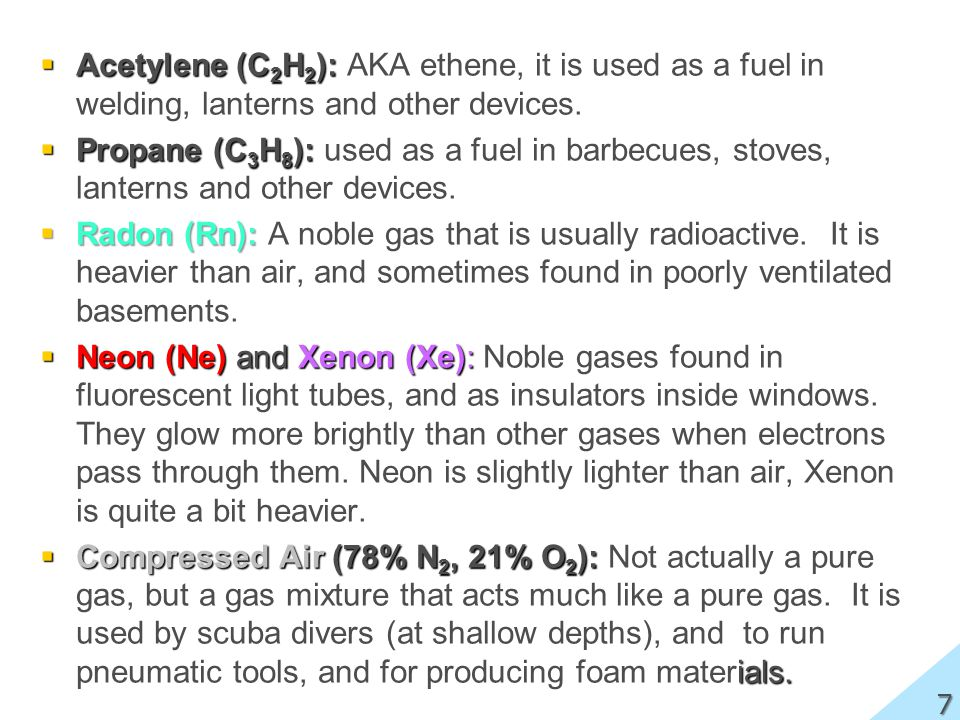 Acetylene (C 2 H 2 ): Acetylene (C 2 H 2 ): AKA ethene, it is used as a fuel in welding, lanterns and other devices. Propane (C 3 H 8 ): Propane (C 3