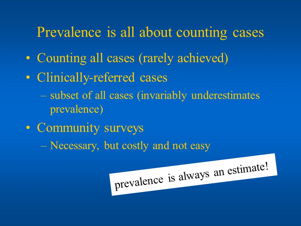Prevalence is all about counting cases Counting all cases (rarely achieved) Clinically-referred cases –subset of all cases (invariably underestimates prevalence) Community surveys –Necessary, but costly and not easy prevalence is always an estimate!)
