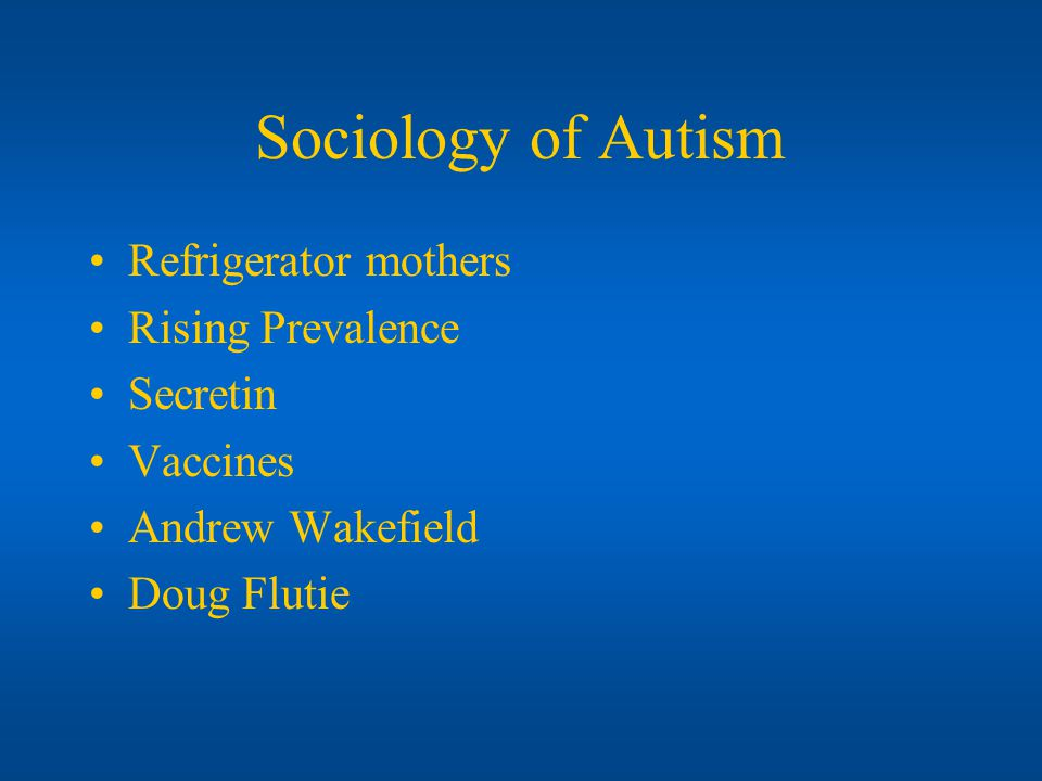 Sociology of Autism Refrigerator mothers Rising Prevalence Secretin Vaccines Andrew Wakefield Doug Flutie