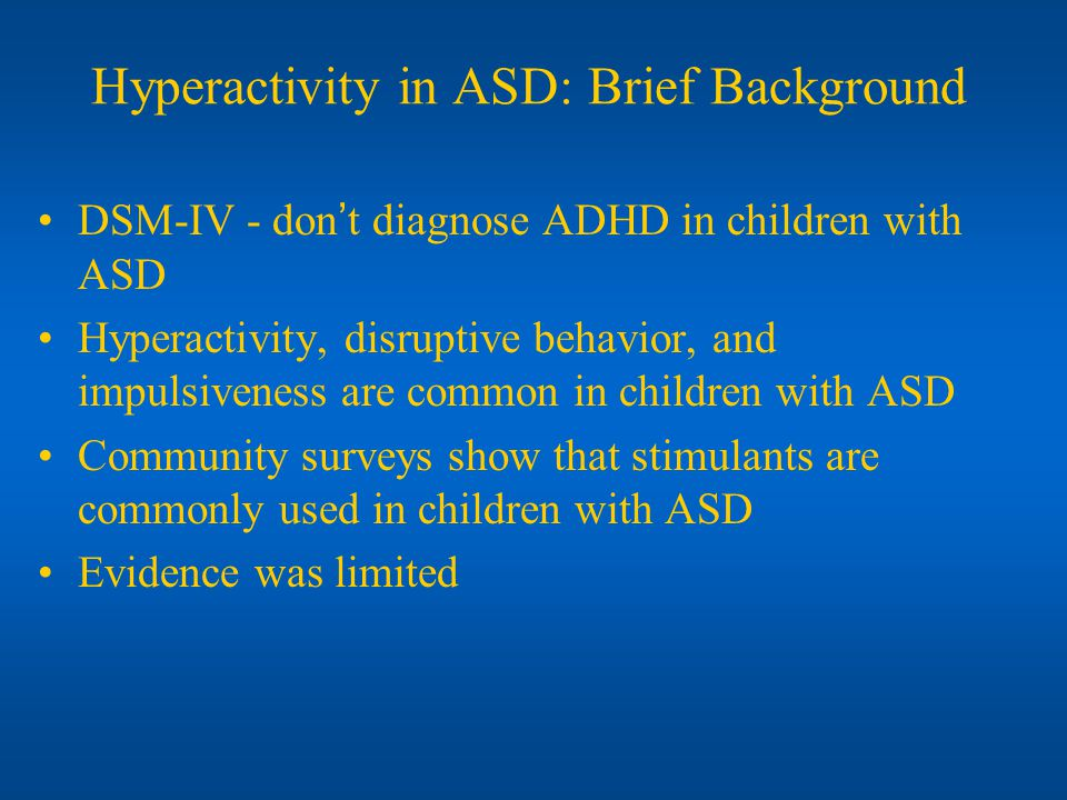 Hyperactivity in ASD: Brief Background DSM-IV - dont diagnose ADHD in children with ASD Hyperactivity, disruptive behavior, and impulsiveness are comm