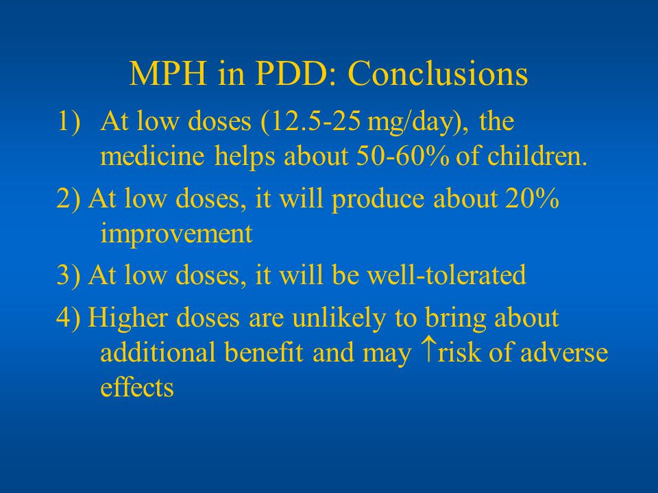 MPH in PDD: Conclusions 1)At low doses (12.5-25 mg/day), the medicine helps about 50-60% of children. 2) At low doses, it will produce about 20% impro