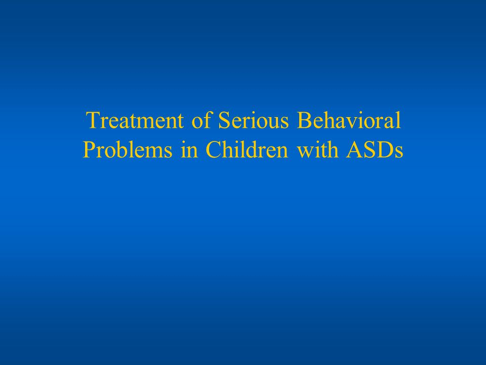 Treatment of Serious Behavioral Problems in Children with ASDs