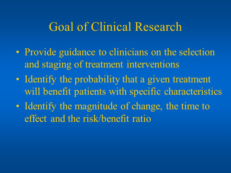 Goal of Clinical Research Provide guidance to clinicians on the selection and staging of treatment interventions Identify the probability that a given treatment will benefit patients with specific characteristics Identify the magnitude of change, the time to effect and the risk/benefit ratio