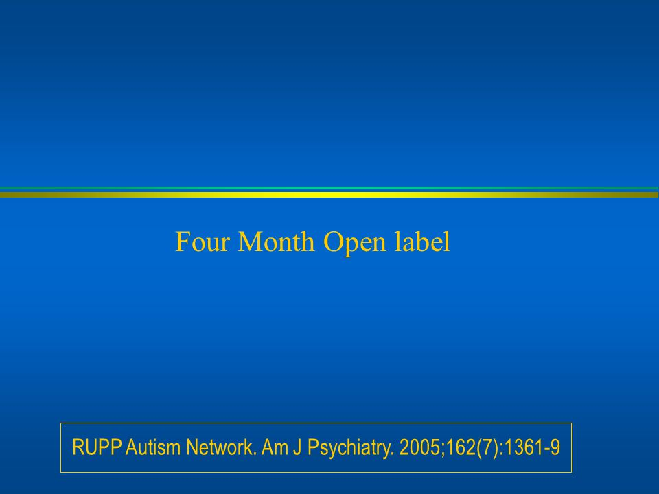 Four Month Open label RUPP Autism Network. Am J Psychiatry. 2005;162(7):1361-9