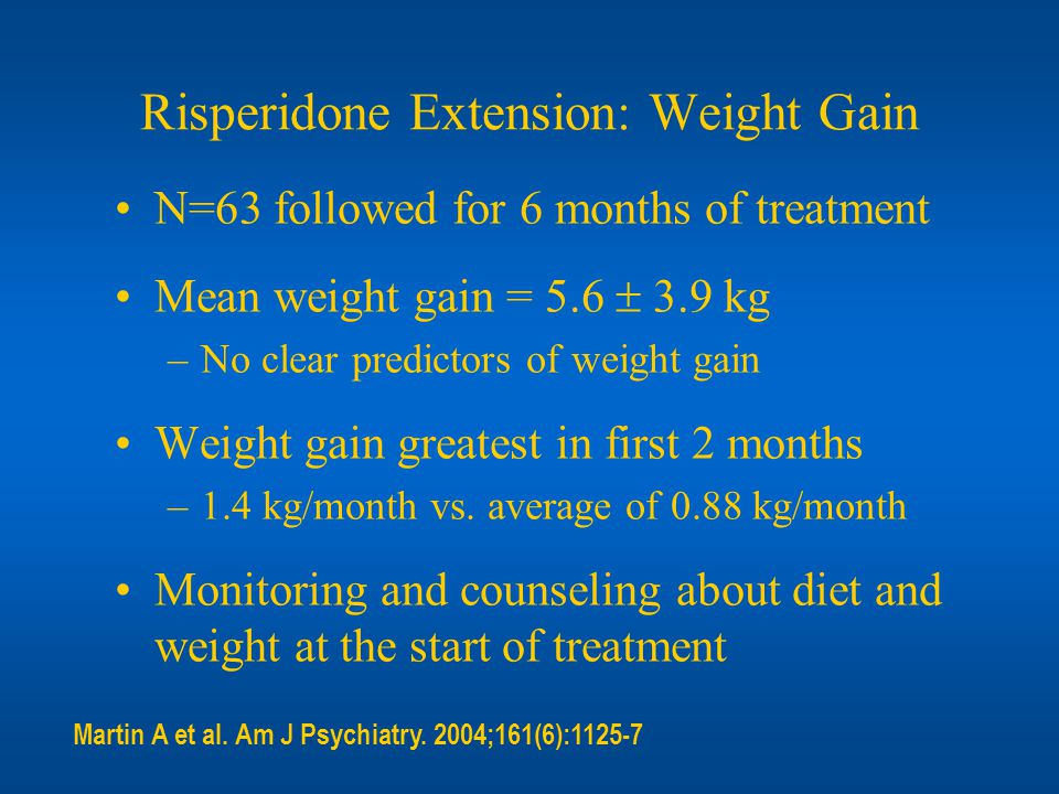 Risperidone Extension: Weight Gain N=63 followed for 6 months of treatment Mean weight gain = 5.6 3.9 kg –No clear predictors of weight gain Weight ga