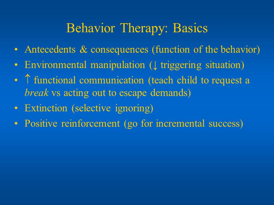 Behavior Therapy: Basics Antecedents & consequences (function of the behavior) Environmental manipulation ( triggering situation) functional communication (teach child to request a break vs acting out to escape demands) Extinction (selective ignoring) Positive reinforcement (go for incremental success)