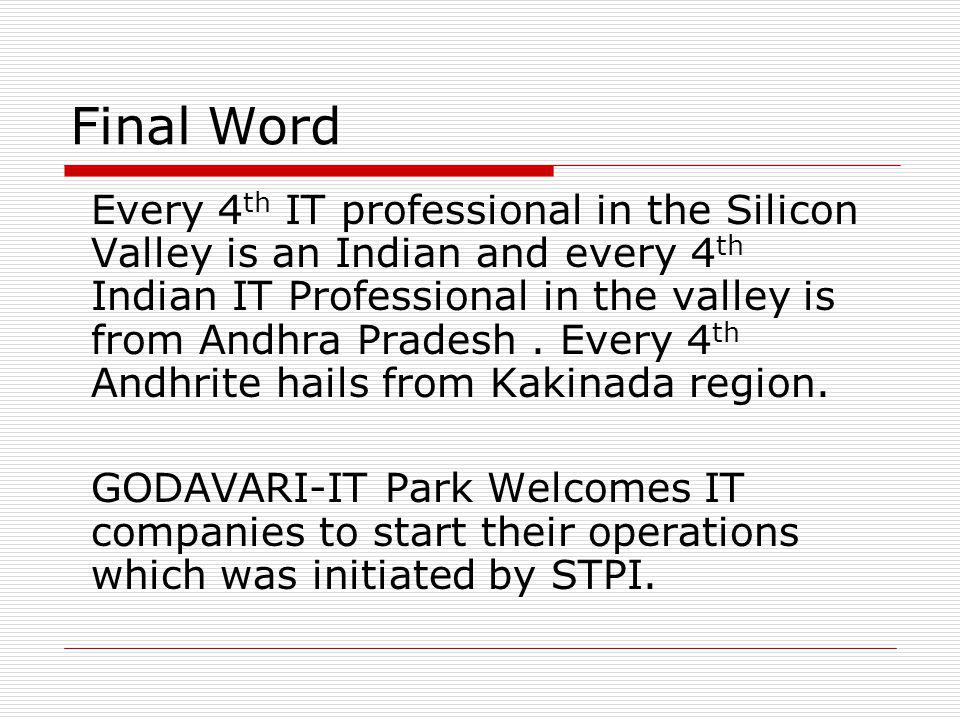Final Word Every 4 th IT professional in the Silicon Valley is an Indian and every 4 th Indian IT Professional in the valley is from Andhra Pradesh.