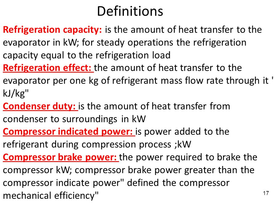 17 Definitions Refrigeration capacity: is the amount of heat transfer to the evaporator in kW; for steady operations the refrigeration capacity equal